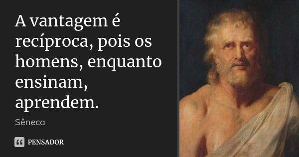 A vantagem é recíproca, pois os homens, enquanto ensinam, aprendem.... Frase de Sêneca.