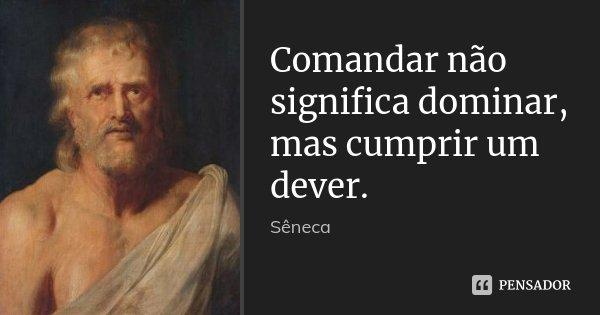 Comandar não significa dominar, mas cumprir um dever.... Frase de Sêneca.