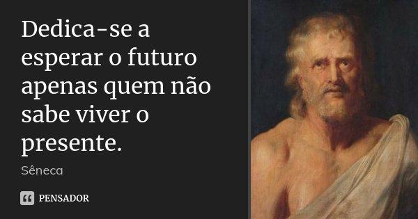 Dedica-se a esperar o futuro apenas quem não sabe viver o presente.... Frase de Sêneca.