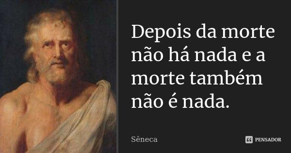 Depois da morte não há nada e a morte também não é nada.... Frase de Sêneca.