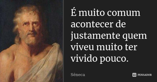 É muito comum acontecer de justamente quem viveu muito ter vivido pouco.... Frase de Sêneca.