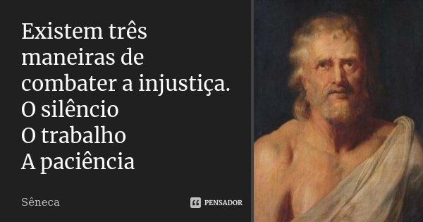 EXISTEM TRES MANEIRAS DE COMBATER A INJUSTIÇA. O SILENCIO O TRABALHO A PACIENCIA... Frase de Sêneca.