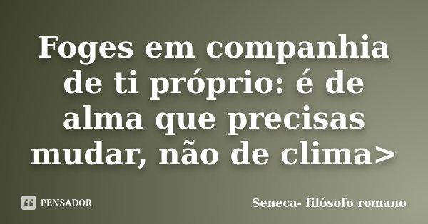 Foges em companhia de ti próprio: é de alma que precisas mudar, não de clima>... Frase de Seneca- filósofo romano.