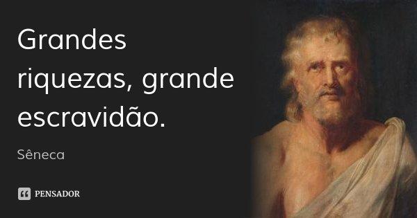 Grandes riquezas, grande escravidão.... Frase de Sêneca.