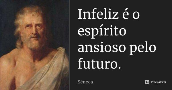 Infeliz é o espírito ansioso pelo futuro.... Frase de Sêneca.