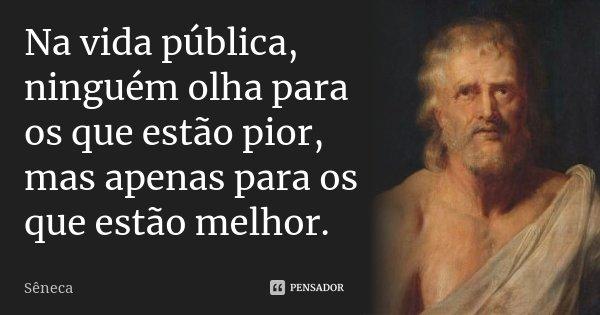 Na vida pública, ninguém olha para os que estão pior, mas apenas para os que estão melhor.... Frase de Sêneca.