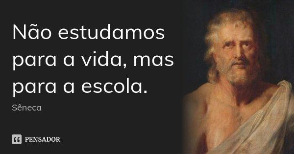 Não estudamos para a vida, mas para a escola.... Frase de Sêneca.