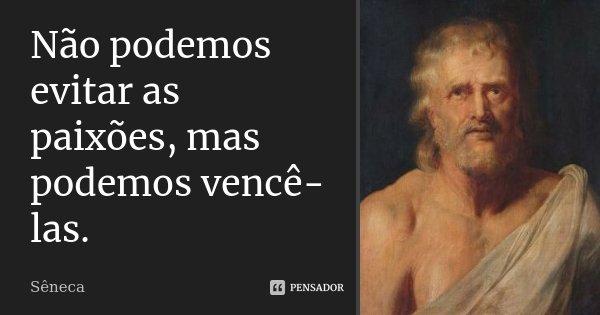 Não podemos evitar as paixões, mas podemos vencê-las.... Frase de Sêneca.