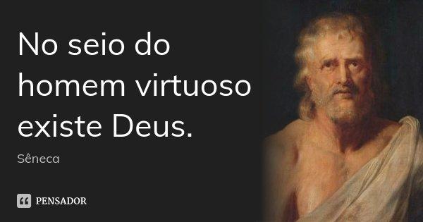 No seio do homem virtuoso existe Deus.... Frase de Sêneca.