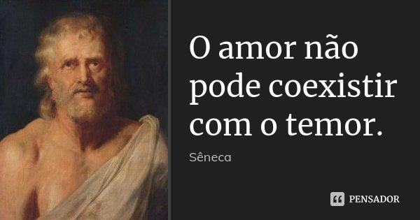 O amor não pode coexistir com o temor.... Frase de Sêneca.