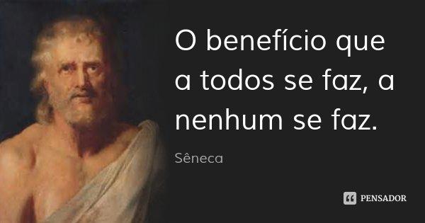 O benefício que a todos se faz, a nenhum se faz.... Frase de Sêneca.