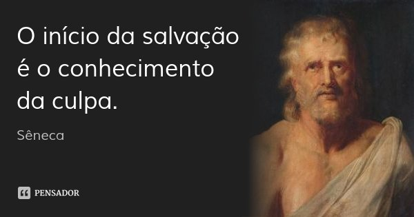 O início da salvação é o conhecimento da culpa.... Frase de Sêneca.