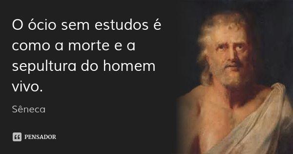 O ócio sem estudos é como a morte e a sepultura do homem vivo.... Frase de Sêneca.