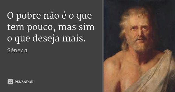 O pobre não é o que tem pouco, mas sim o que deseja mais.... Frase de Sêneca.