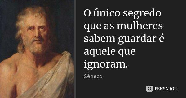 O único segredo que as mulheres sabem guardar é aquele que ignoram.... Frase de Sêneca.