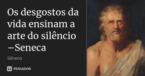 Os desgostos da vida ensinam a arte do silêncio –Seneca... Frase de Sêneca.