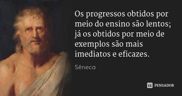 Os progressos obtidos por meio do ensino são lentos; já os obtidos por meio de exemplos são mais imediatos e eficazes.... Frase de Sêneca.