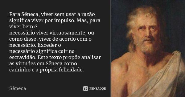 Para Sêneca, viver sem usar a razão significa viver por impulso. Mas, para viver bem é necessário viver virtuosamente, ou como disse, viver de acordo com o nece... Frase de Seneca.
