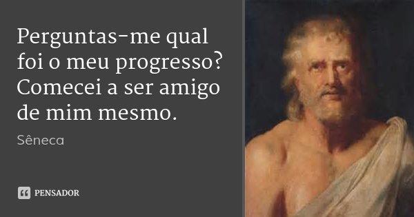 Perguntas-me qual foi o meu progresso? Comecei a ser amigo de mim mesmo.... Frase de Sêneca.