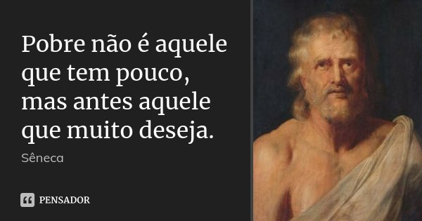 Pobre não é aquele que tem pouco, mas antes aquele que muito deseja.... Frase de Sêneca.