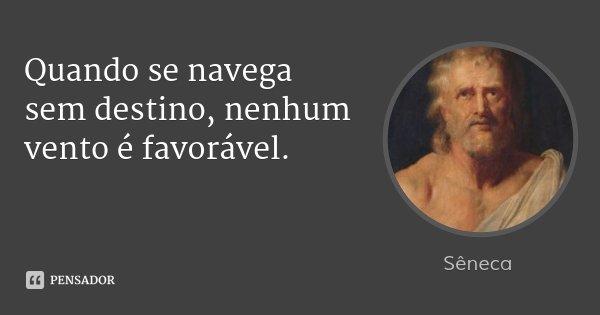 Quando se navega sem destino, nenhum vento é favorável.... Frase de Sêneca.
