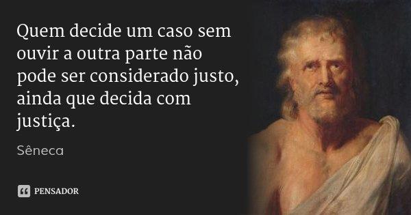 Quem decide um caso sem ouvir a outra parte não pode ser considerado justo, ainda que decida com justiça.... Frase de Sêneca.
