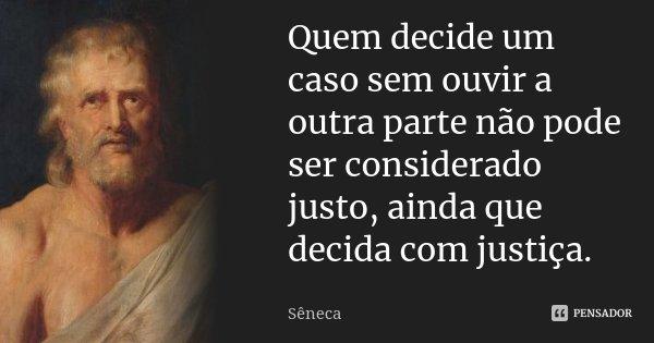 Quem decide um caso sem ouvir a outra parte não pode ser considerado justo, ainda que decida com justiça.... Frase de (Séneca).