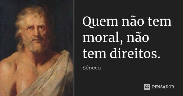 Quem não tem moral, não tem direitos.... Frase de Sêneca.