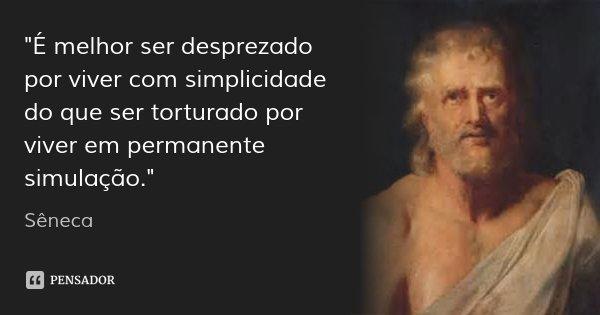 """""""É melhor ser desprezado por viver com simplicidade do que ser torturado por viver em permanente simulação.""""... Frase de Sêneca."""