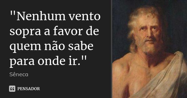 """""""Nenhum vento sopra a favor de quem não sabe para onde ir.""""... Frase de Sêneca."""