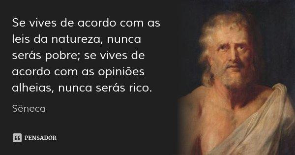Se vives de acordo com as leis da natureza, nunca serás pobre; se vives de acordo com as opiniões alheias, nunca serás rico.... Frase de Sêneca.