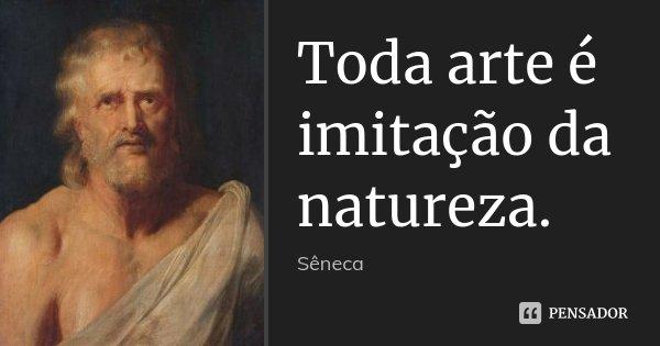 Toda arte é imitação da natureza.... Frase de Sêneca.