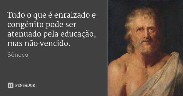Tudo o que é enraizado e congénito pode ser atenuado pela educação, mas não vencido.... Frase de Sêneca.