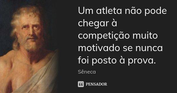 Um atleta não pode chegar à competição muito motivado se nunca foi posto à prova.... Frase de Sêneca.
