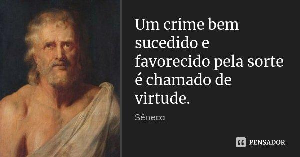 Um crime bem sucedido e favorecido pela sorte / é chamado de virtude.... Frase de Sêneca.