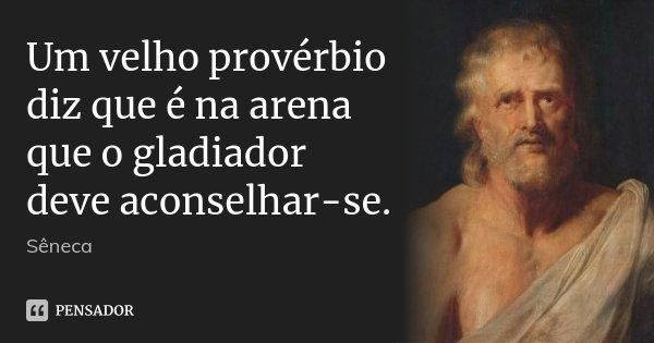 Um velho provérbio diz que é na arena que o gladiador deve aconselhar-se.... Frase de Sêneca.