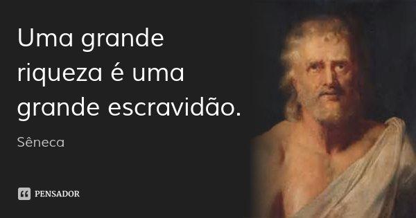 Uma grande riqueza é uma grande escravidão.... Frase de Sêneca.