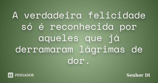 A verdadeira felicidade só é reconhecida por aqueles que já derramaram lágrimas de dor.... Frase de Senhor Di.