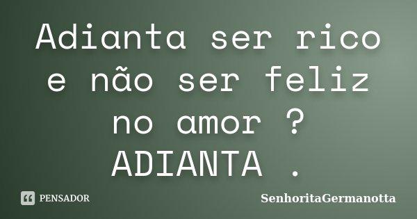 Adianta ser rico e não ser feliz no amor ? ADIANTA .... Frase de SenhoritaGermanotta.