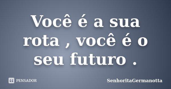 Você é a sua rota , você é o seu futuro .... Frase de SenhoritaGermanotta.