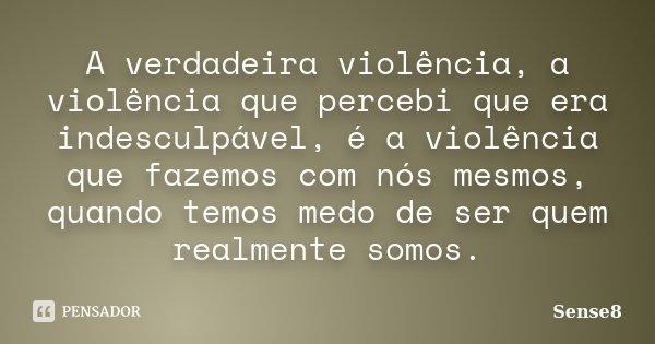 A verdadeira violência, a violência que percebi que era indesculpável, é a violência que fazemos com nós mesmos, quando temos medo de ser quem realmente somos.... Frase de Sense8.
