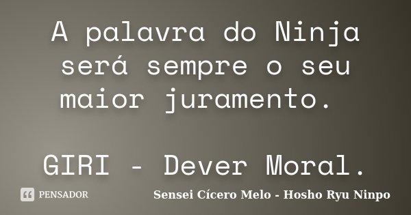 A palavra do Ninja será sempre o seu maior juramento. GIRI - Dever Moral.... Frase de Sensei Cícero Melo - Hosho Ryu Ninpo.