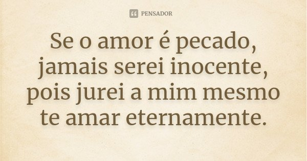 Se o amor é pecado, jamais serei inocente, pois jurei a mim mesmo te amar eternamente.... Frase de Desconhecido.
