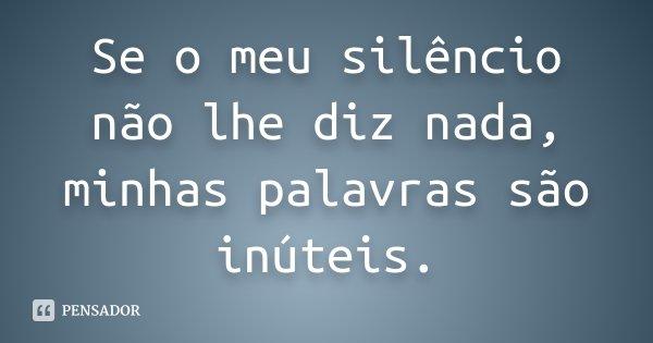 Se o meu silêncio não lhe diz nada, minhas palavras são inúteis.... Frase de Desconhecido.