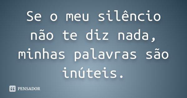 Se o meu silêncio não te diz nada, minhas palavras são inúteis.... Frase de Desconhecido.