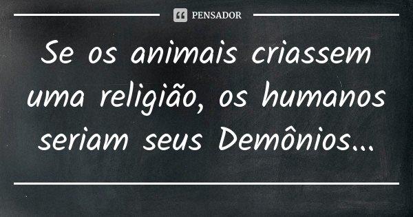 Se os animais criassem uma religião, os humanos seriam seus Demônios...