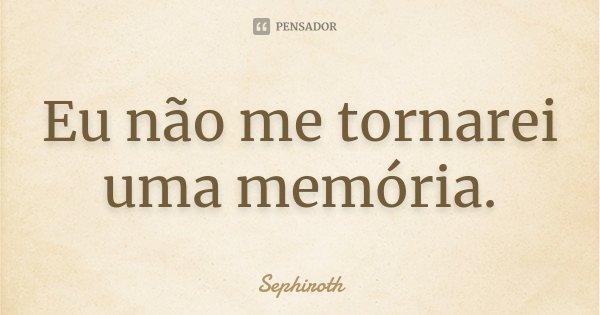 Eu não me tornarei uma memória.... Frase de Sephiroth.