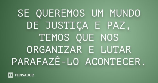 SE QUEREMOS UM MUNDO DE JUSTIÇA E PAZ, TEMOS QUE NOS ORGANIZAR E LUTAR PARAFAZÊ-LO ACONTECER.... Frase de Desconhecido.