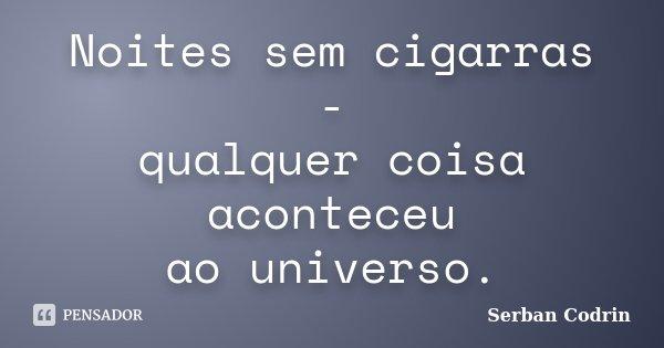 Noites sem cigarras - qualquer coisa aconteceu ao universo.... Frase de Serban Codrin.