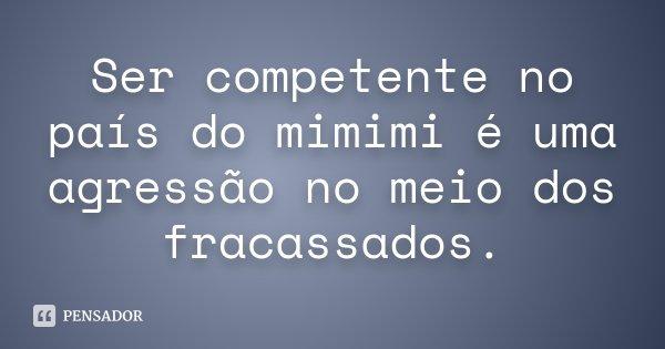 Ser competente no país do mimimi é uma agressão no meio dos fracassados.... Frase de Desconhecido.